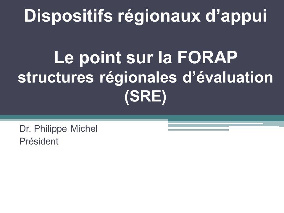 Dispositifs régionaux dappui Le point sur la FORAP structures régionales dévaluation (SRE) Dr. Philippe Michel Président