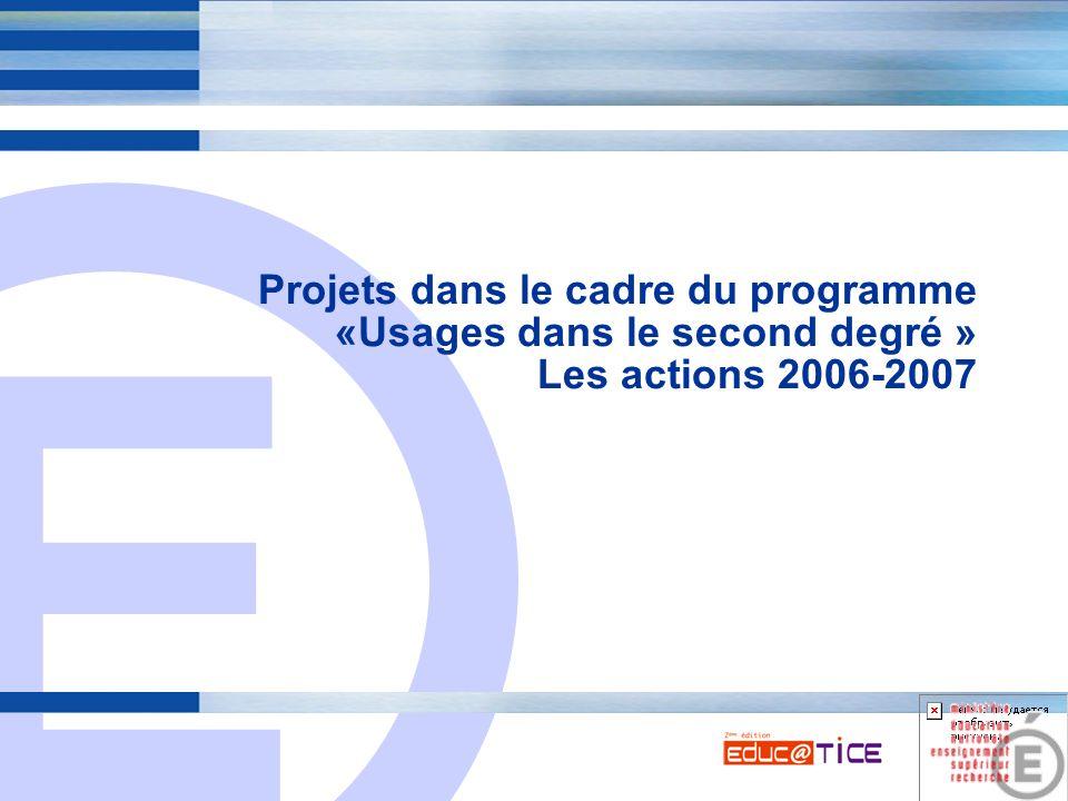 E 7 Projets dans le cadre du programme «Usages dans le second degré » Les actions 2006-2007