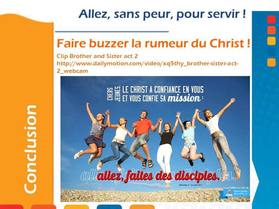 Faire buzzer la rumeur du Christ ! Clip Brother and Sister act 2 http://www.dailymotion.com/video/xq5thy_brother-sister-act- 2_webcam Conclusion Allez