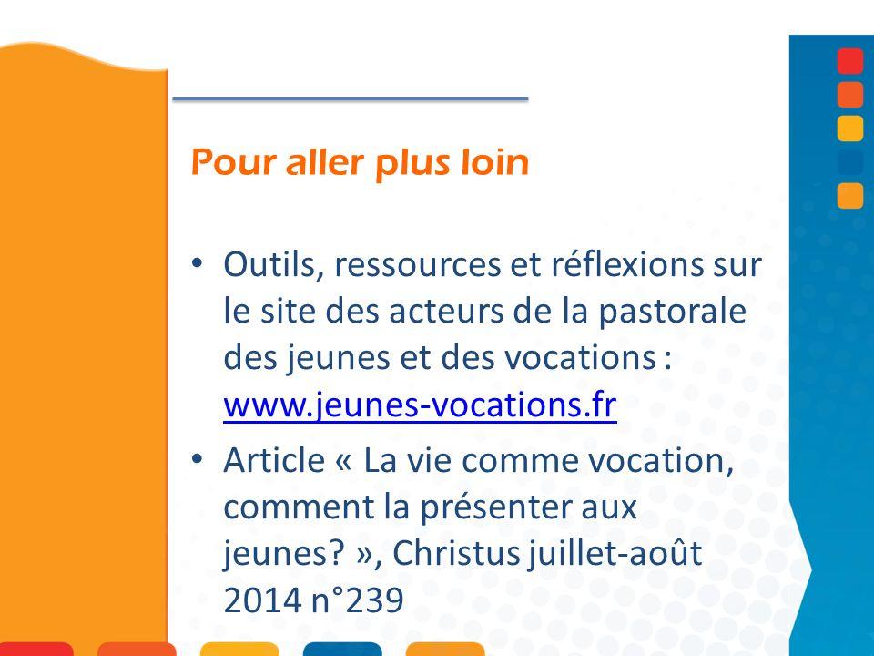 Pour aller plus loin Outils, ressources et réflexions sur le site des acteurs de la pastorale des jeunes et des vocations : www.jeunes-vocations.fr ww