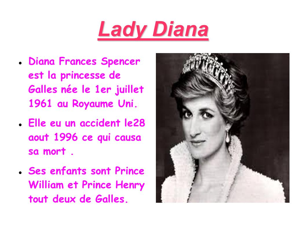 Lady Diana Diana Frances Spencer est la princesse de Galles née le 1er juillet 1961 au Royaume Uni. Elle eu un accident le28 aout 1996 ce qui causa sa