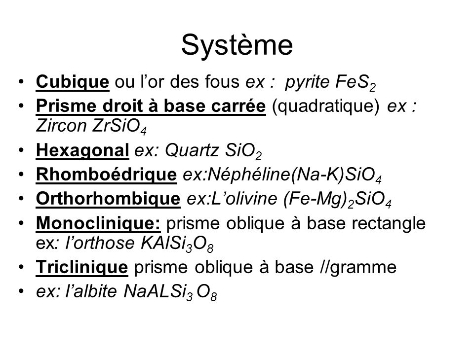 Système Cubique ou lor des fous ex : pyrite FeS 2 Prisme droit à base carrée (quadratique) ex : Zircon ZrSiO 4 Hexagonal ex: Quartz SiO 2 Rhomboédrique ex:Néphéline(Na-K)SiO 4 Orthorhombique ex:Lolivine (Fe-Mg) 2 SiO 4 Monoclinique: prisme oblique à base rectangle ex: lorthose KAlSi 3 O 8 Triclinique prisme oblique à base //gramme ex: lalbite NaALSi 3 O 8