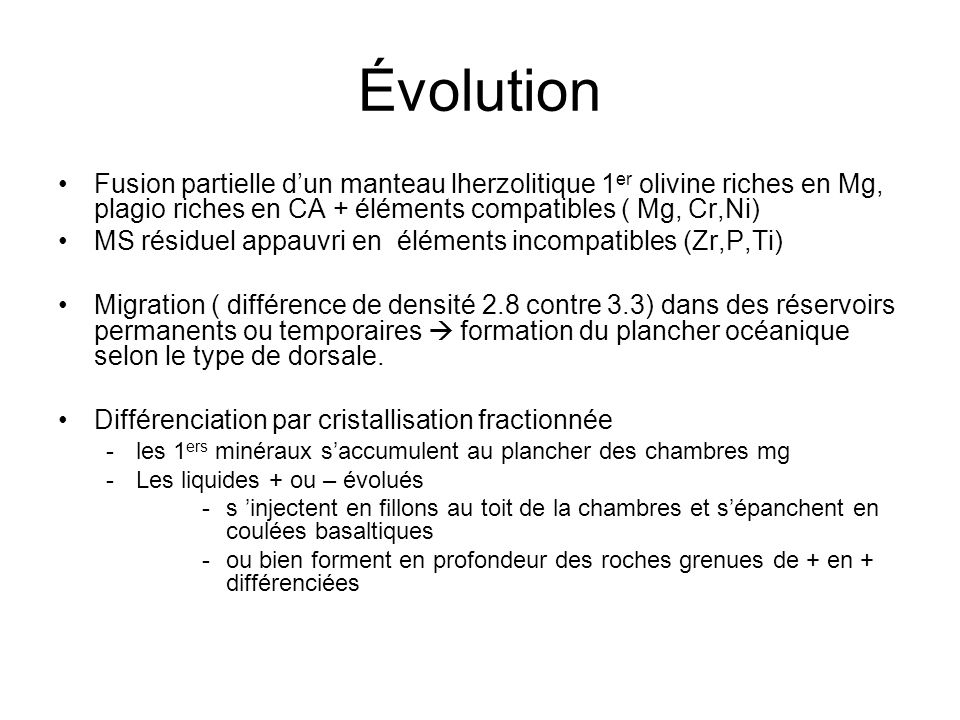 Évolution Fusion partielle dun manteau lherzolitique 1 er olivine riches en Mg, plagio riches en CA + éléments compatibles ( Mg, Cr,Ni) MS résiduel ap