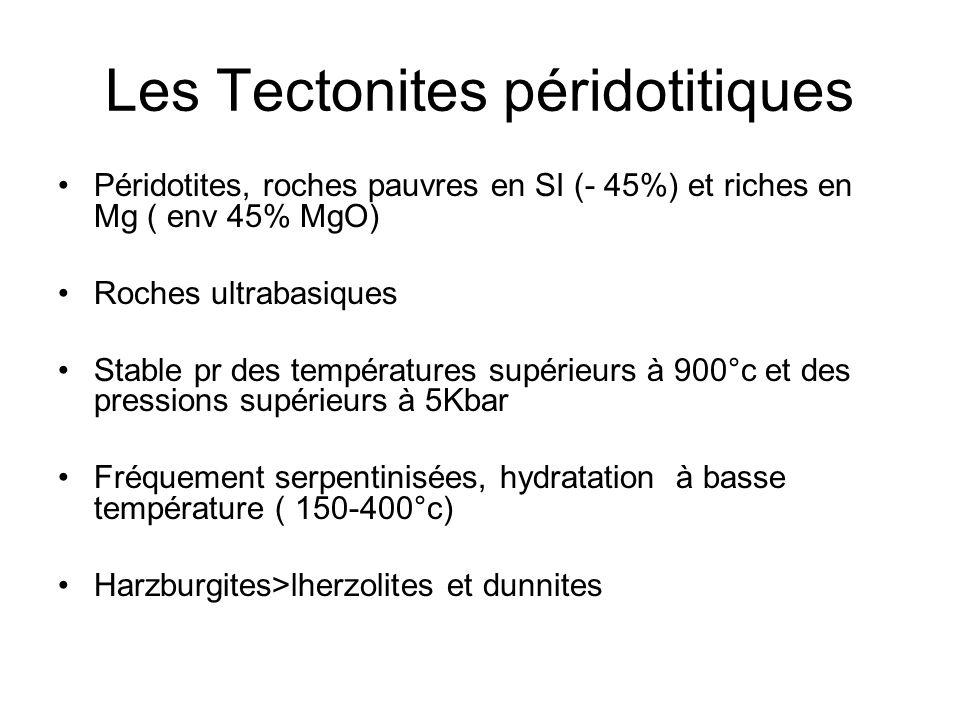 Les Tectonites péridotitiques Péridotites, roches pauvres en SI (- 45%) et riches en Mg ( env 45% MgO) Roches ultrabasiques Stable pr des températures supérieurs à 900°c et des pressions supérieurs à 5Kbar Fréquement serpentinisées, hydratation à basse température ( 150-400°c) Harzburgites>lherzolites et dunnites