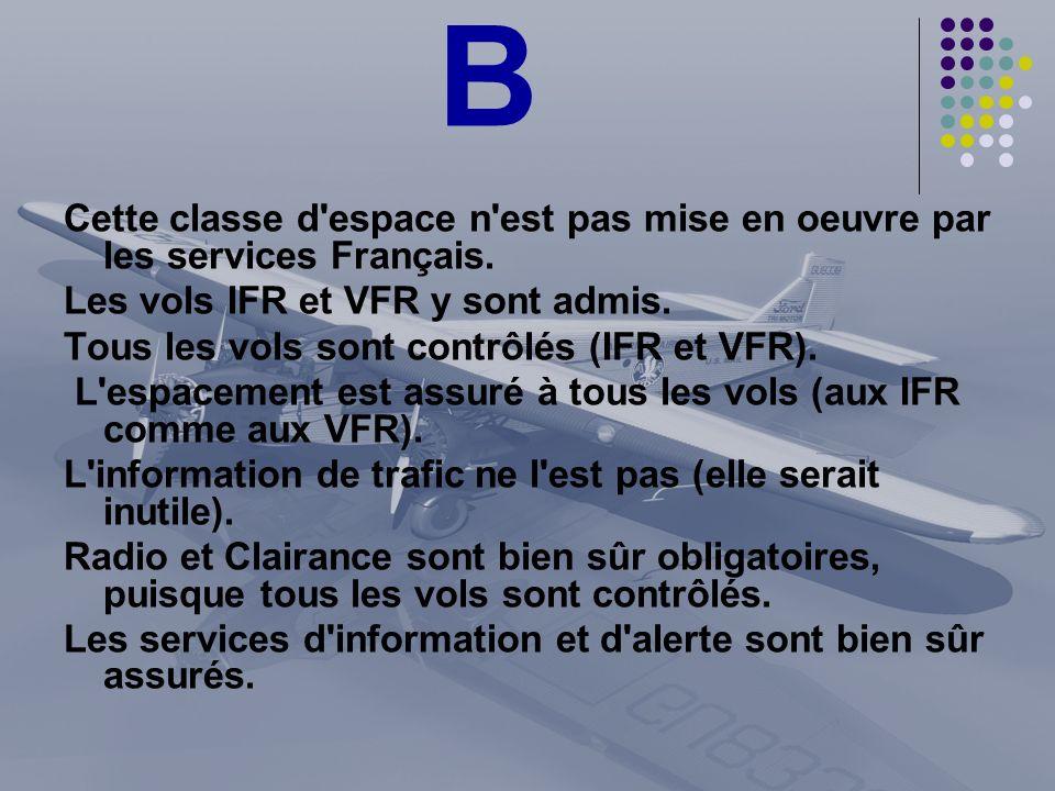 B Cette classe d'espace n'est pas mise en oeuvre par les services Français. Les vols IFR et VFR y sont admis. Tous les vols sont contrôlés (IFR et VFR