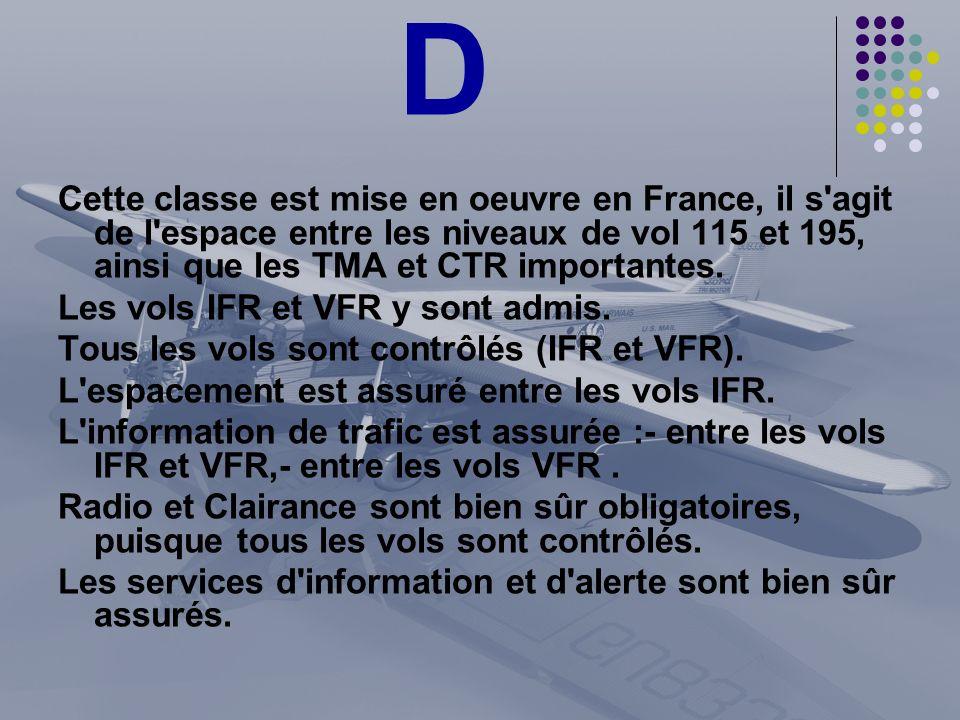 D Cette classe est mise en oeuvre en France, il s'agit de l'espace entre les niveaux de vol 115 et 195, ainsi que les TMA et CTR importantes. Les vols