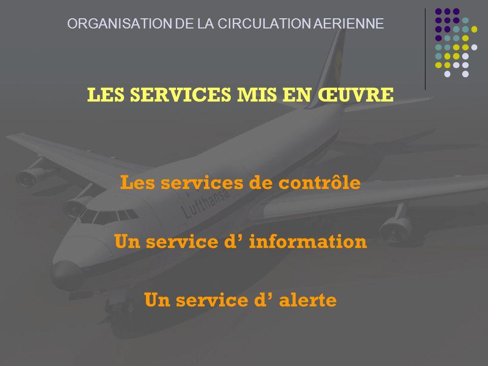 ORGANISATION DE LA CIRCULATION AERIENNE LES SERVICES MIS EN ŒUVRE Les services de contrôle Un service d information Un service d alerte