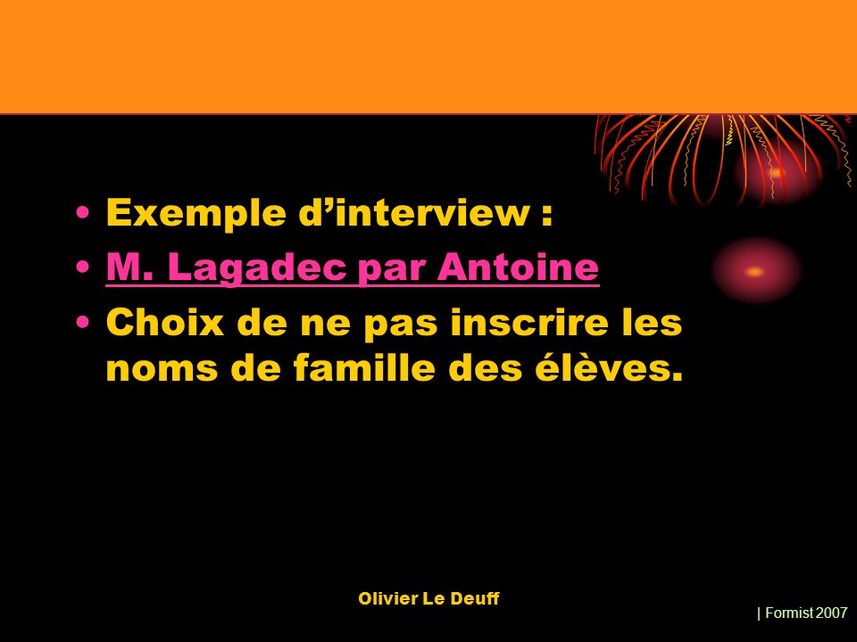 | Formist 2007 Olivier Le Deuff Exemple dinterview : M. Lagadec par Antoine Choix de ne pas inscrire les noms de famille des élèves.