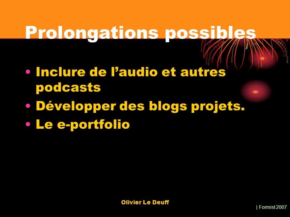 | Formist 2007 Olivier Le Deuff Prolongations possibles Inclure de laudio et autres podcasts Développer des blogs projets.