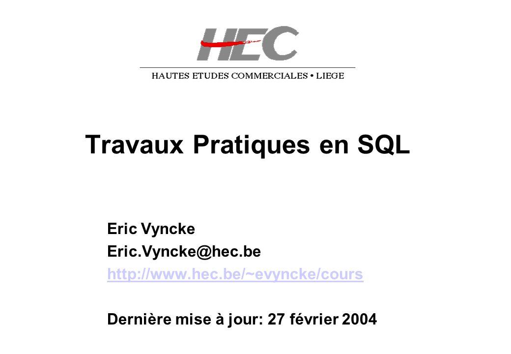 Travaux Pratiques en SQL Eric Vyncke Eric.Vyncke@hec.be http://www.hec.be/~evyncke/cours Dernière mise à jour: 27 février 2004