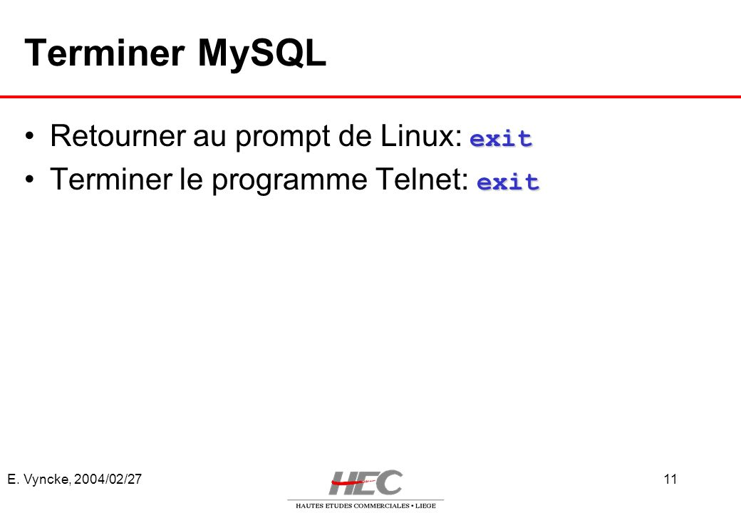 E. Vyncke, 2004/02/2711 Terminer MySQL exitRetourner au prompt de Linux: exit exitTerminer le programme Telnet: exit