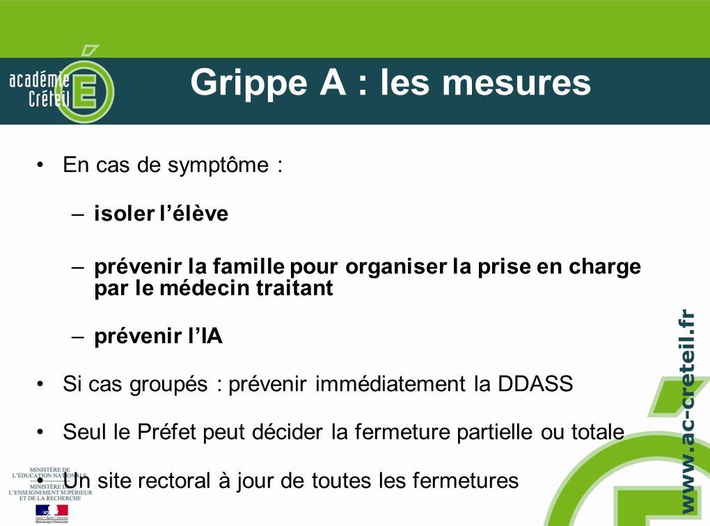 Grippe A : les mesures En cas de symptôme : –isoler lélève –prévenir la famille pour organiser la prise en charge par le médecin traitant –prévenir lI