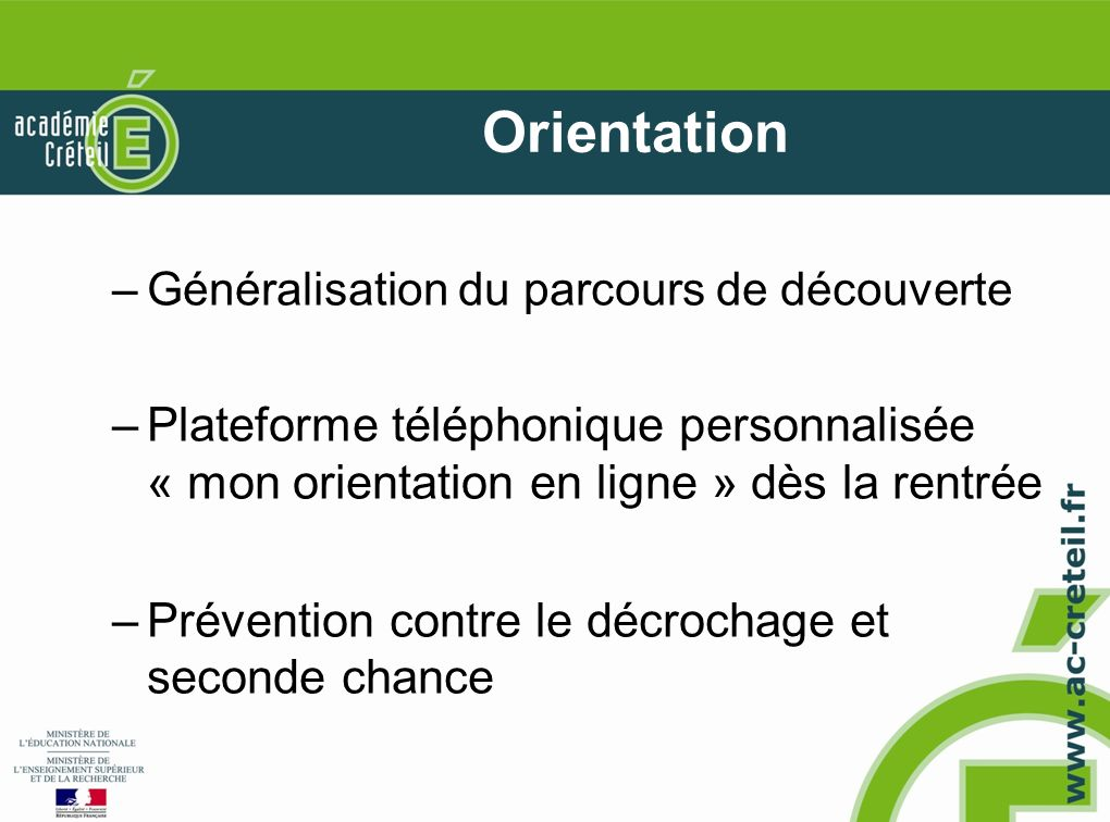 Orientation –Généralisation du parcours de découverte –Plateforme téléphonique personnalisée « mon orientation en ligne » dès la rentrée –Prévention contre le décrochage et seconde chance