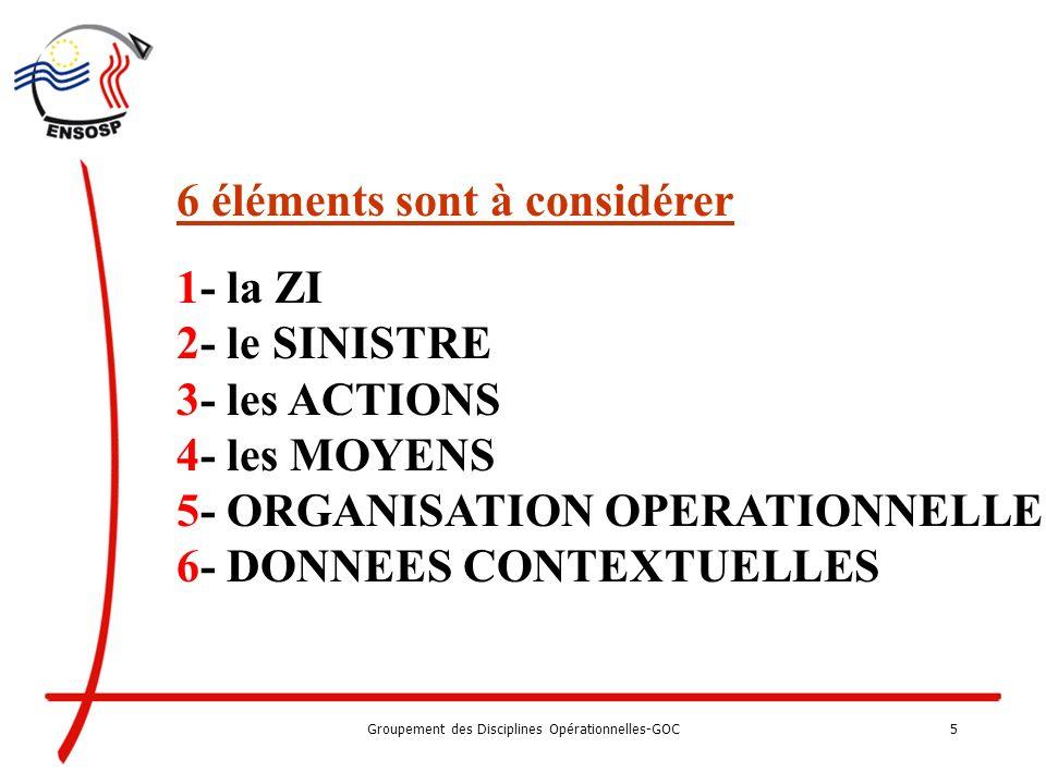 Groupement des Disciplines Opérationnelles-GOC5 6 éléments sont à considérer 1- la ZI 2- le SINISTRE 3- les ACTIONS 4- les MOYENS 5- ORGANISATION OPERATIONNELLE 6- DONNEES CONTEXTUELLES