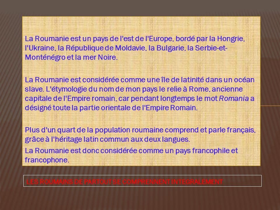 La Roumanie est un pays de l'est de l'Europe, bordé par la Hongrie, l'Ukraine, la République de Moldavie, la Bulgarie, la Serbie-et- Monténégro et la