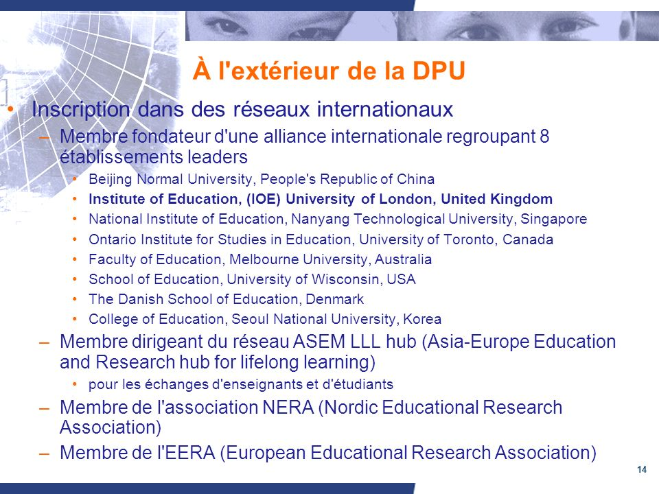 14 À l extérieur de la DPU Inscription dans des réseaux internationaux –Membre fondateur d une alliance internationale regroupant 8 établissements leaders Beijing Normal University, People s Republic of China Institute of Education, (IOE) University of London, United Kingdom National Institute of Education, Nanyang Technological University, Singapore Ontario Institute for Studies in Education, University of Toronto, Canada Faculty of Education, Melbourne University, Australia School of Education, University of Wisconsin, USA The Danish School of Education, Denmark College of Education, Seoul National University, Korea –Membre dirigeant du réseau ASEM LLL hub (Asia-Europe Education and Research hub for lifelong learning) pour les échanges d enseignants et d étudiants –Membre de l association NERA (Nordic Educational Research Association) –Membre de l EERA (European Educational Research Association)