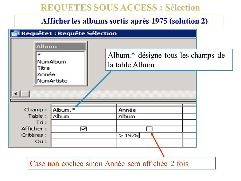 REQUETES SOUS ACCESS : Sélection Afficher les albums sortis après 1975 (solution 2) Album.* désigne tous les champs de la table Album Case non cochée