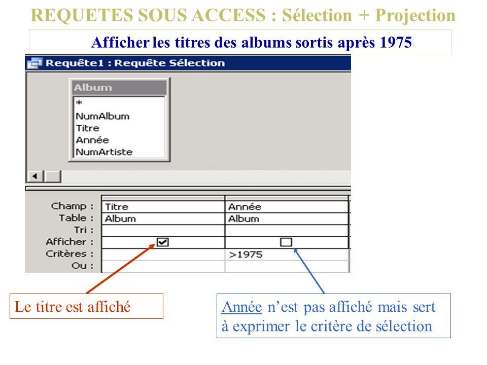 REQUETES SOUS ACCESS : Sélection + Projection Afficher les titres des albums sortis après 1975 Le titre est affichéAnnée nest pas affiché mais sert à