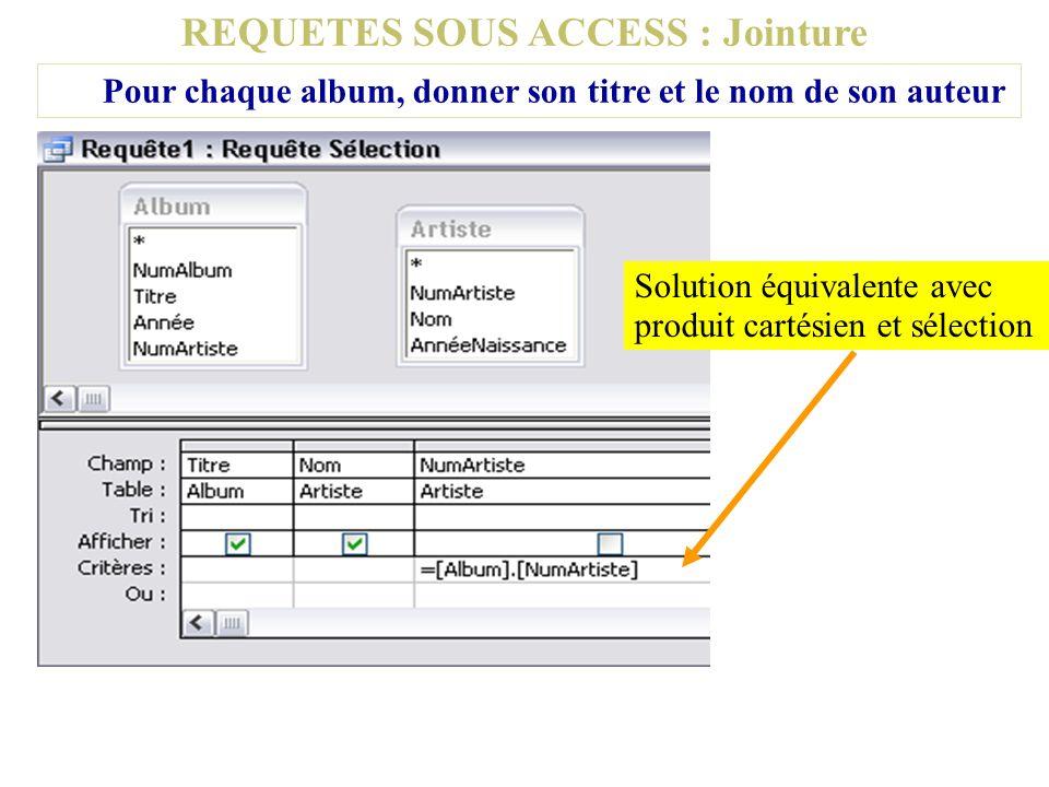 REQUETES SOUS ACCESS : Jointure Pour chaque album, donner son titre et le nom de son auteur Solution équivalente avec produit cartésien et sélection
