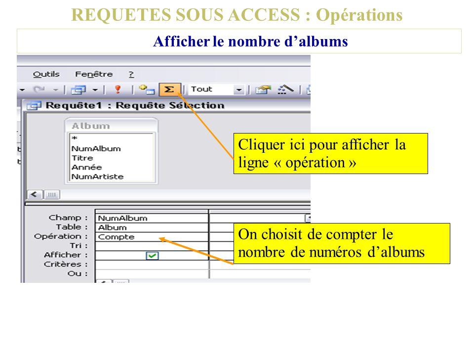 REQUETES SOUS ACCESS : Opérations Afficher le nombre dalbums Cliquer ici pour afficher la ligne « opération » On choisit de compter le nombre de numér