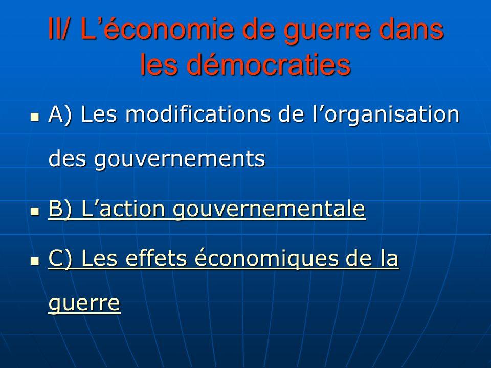 II/ Léconomie de guerre dans les démocraties A) Les modifications de lorganisation des gouvernements A) Les modifications de lorganisation des gouvern