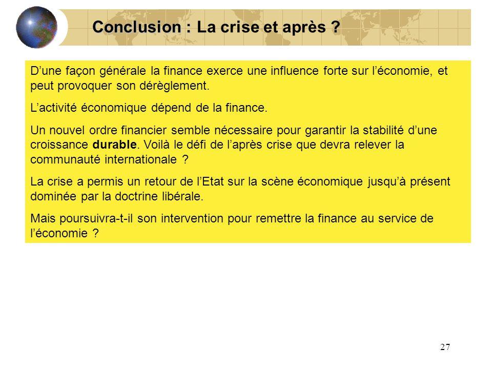 27 La crise et après ? Conclusion : Dune façon générale la finance exerce une influence forte sur léconomie, et peut provoquer son dérèglement. Lactiv