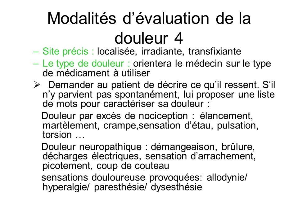 Modalités dévaluation de la douleur 4 –Site précis : localisée, irradiante, transfixiante –Le type de douleur : orientera le médecin sur le type de mé