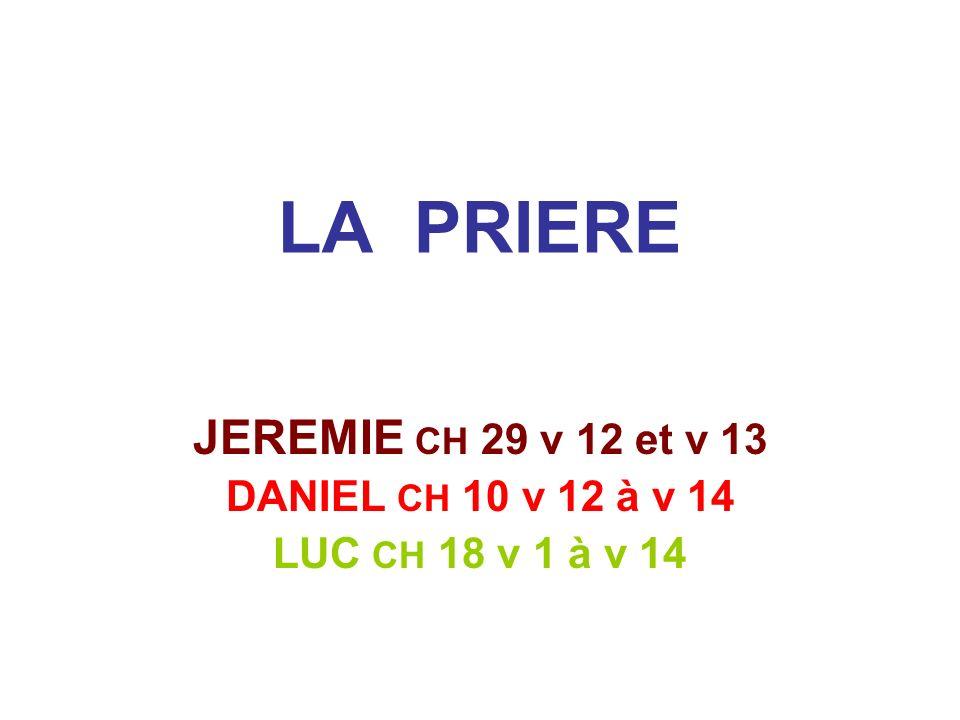 LA PRIERE JEREMIE CH 29 v 12 et v 13 DANIEL CH 10 v 12 à v 14 LUC CH 18 v 1 à v 14