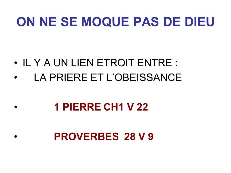 ON NE SE MOQUE PAS DE DIEU IL Y A UN LIEN ETROIT ENTRE : LA PRIERE ET LOBEISSANCE 1 PIERRE CH1 V 22 PROVERBES 28 V 9