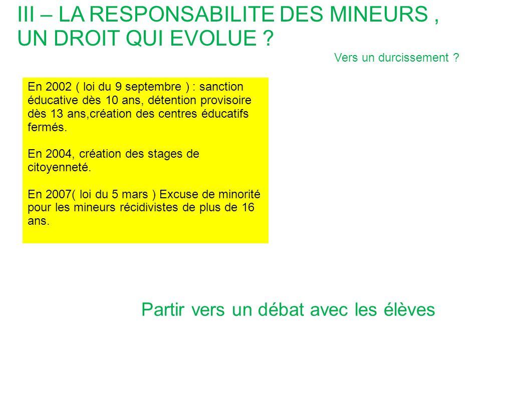 III – LA RESPONSABILITE DES MINEURS, UN DROIT QUI EVOLUE ? En 2002 ( loi du 9 septembre ) : sanction éducative dès 10 ans, détention provisoire dès 13