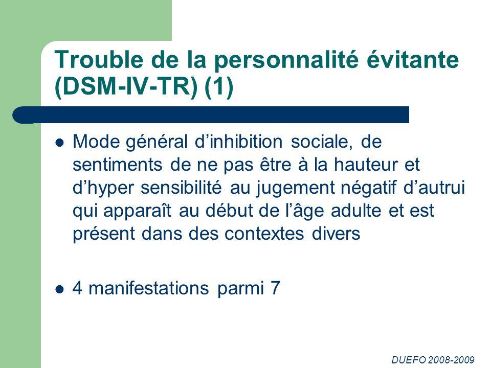 DUEFO 2008-2009 Trouble de la personnalité évitante (DSM-IV-TR) (1) Mode général dinhibition sociale, de sentiments de ne pas être à la hauteur et dhy