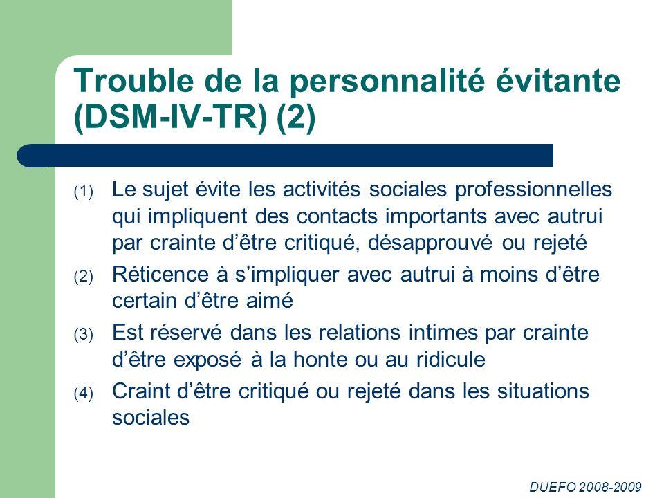 DUEFO 2008-2009 Trouble de la personnalité évitante (DSM-IV-TR) (2) (1) Le sujet évite les activités sociales professionnelles qui impliquent des cont