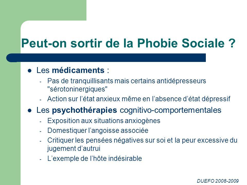 DUEFO 2008-2009 Peut-on sortir de la Phobie Sociale ? Les médicaments : - Pas de tranquillisants mais certains antidépresseurs