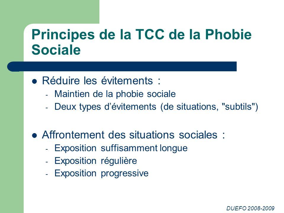 DUEFO 2008-2009 Principes de la TCC de la Phobie Sociale Réduire les évitements : - Maintien de la phobie sociale - Deux types dévitements (de situati