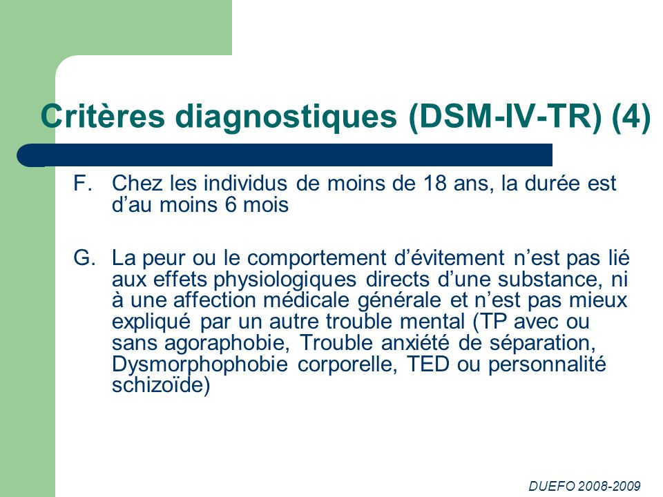 DUEFO 2008-2009 Critères diagnostiques (DSM-IV-TR) (4) F.Chez les individus de moins de 18 ans, la durée est dau moins 6 mois G.La peur ou le comporte