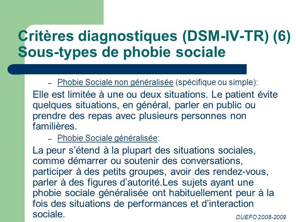 DUEFO 2008-2009 Critères diagnostiques (DSM-IV-TR) (6) Sous-types de phobie sociale – Phobie Sociale non généralisée (spécifique ou simple): Elle est