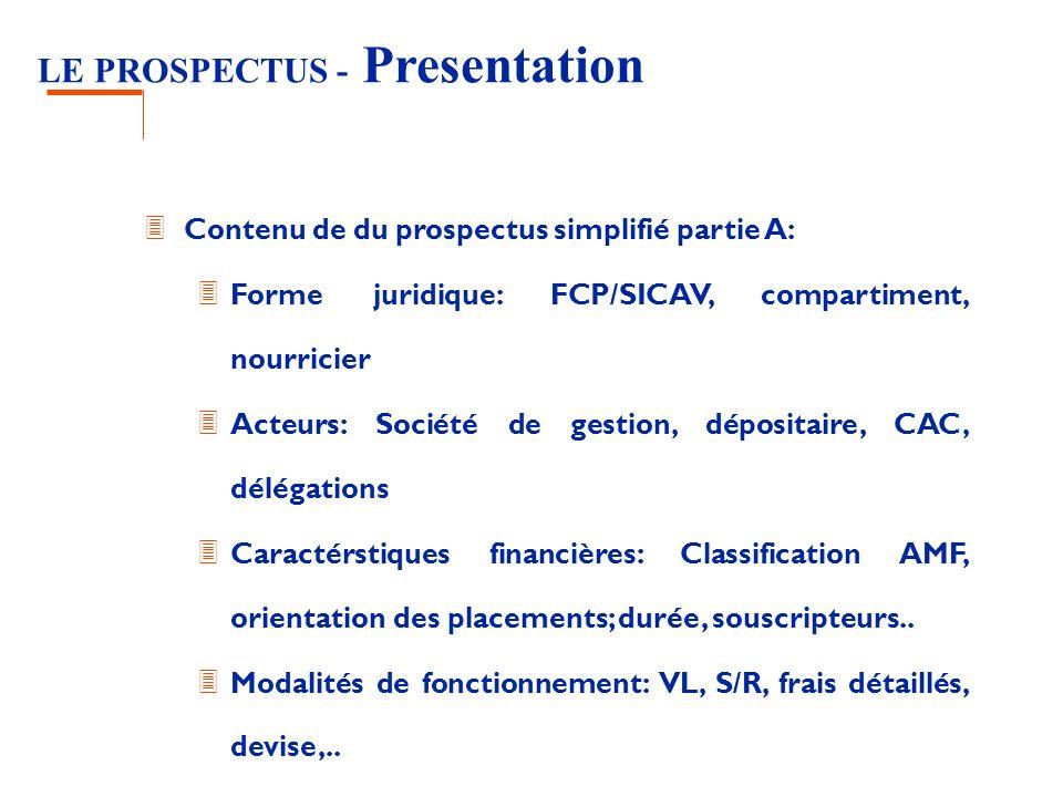 LE PROSPECTUS - Presentation 3 Contenu de du prospectus simplifié partie A: 3 Forme juridique: FCP/SICAV, compartiment, nourricier 3 Acteurs: Société de gestion, dépositaire, CAC, délégations 3 Caractérstiques financières: Classification AMF, orientation des placements; durée, souscripteurs..