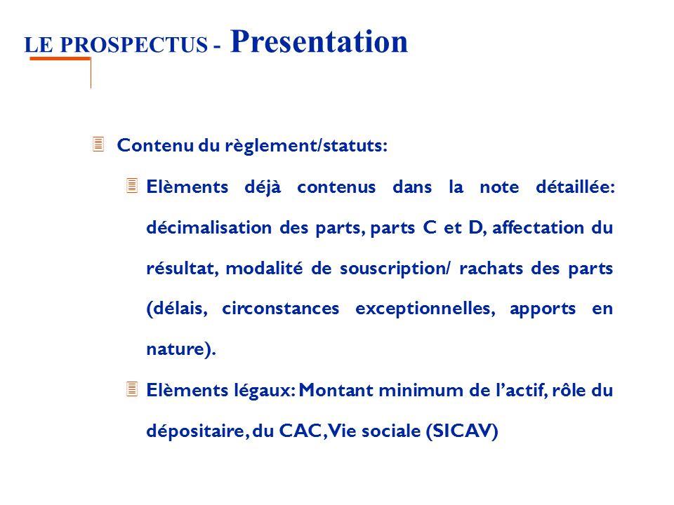 LE PROSPECTUS - Presentation 3 Contenu du règlement/statuts: 3 Elèments déjà contenus dans la note détaillée: décimalisation des parts, parts C et D, affectation du résultat, modalité de souscription/ rachats des parts (délais, circonstances exceptionnelles, apports en nature).