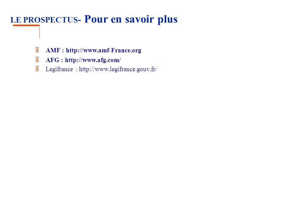 LE PROSPECTUS - Pour en savoir plus 3 AMF : http://www.amf-France.org 3 AFG : http://www.afg.com/ 3 Legifrance : http://www.legifrance.gouv.fr/