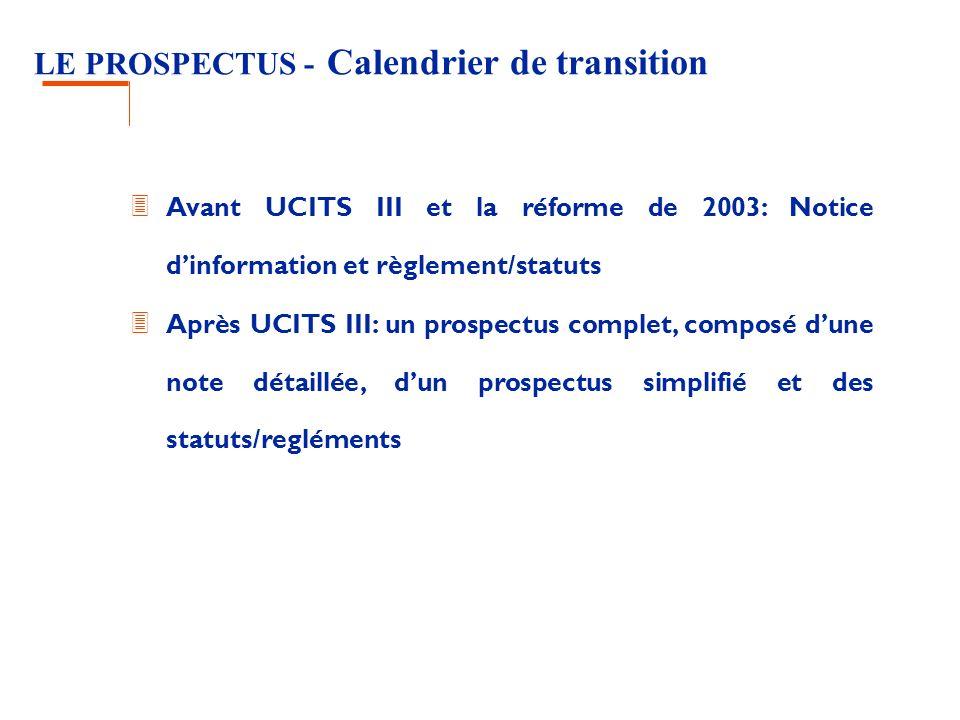 LE PROSPECTUS - Calendrier de transition 3 Avant UCITS III et la réforme de 2003: Notice dinformation et règlement/statuts 3 Après UCITS III: un prospectus complet, composé dune note détaillée, dun prospectus simplifié et des statuts/regléments
