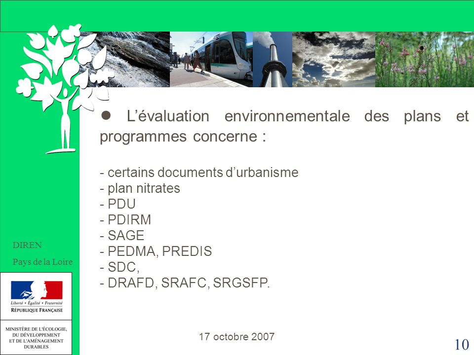 10 DIREN Pays de la Loire Lévaluation environnementale des plans et programmes concerne : - certains documents durbanisme - plan nitrates - PDU - PDIRM - SAGE - PEDMA, PREDIS - SDC, - DRAFD, SRAFC, SRGSFP.
