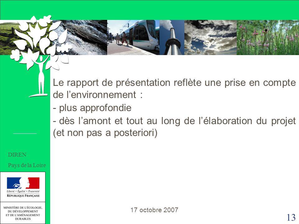 13 Le rapport de présentation reflète une prise en compte de lenvironnement : - plus approfondie - dès lamont et tout au long de lélaboration du projet (et non pas a posteriori) 17 octobre 2007 DIREN Pays de la Loire