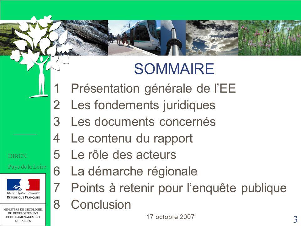 3 SOMMAIRE 1 Présentation générale de lEE 2 Les fondements juridiques 3 Les documents concernés 4 Le contenu du rapport 5 Le rôle des acteurs 6 La démarche régionale 7 Points à retenir pour lenquête publique 8 Conclusion SOMMAIRE 17 octobre 2007 DIREN Pays de la Loire
