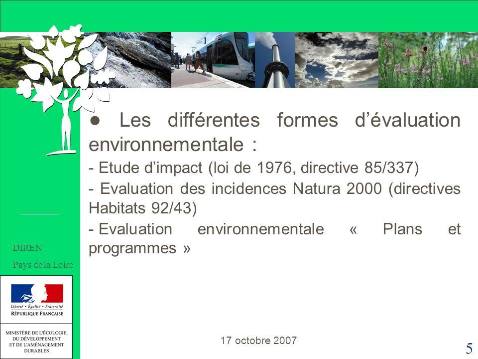 5 Les différentes formes dévaluation environnementale : - Etude dimpact (loi de 1976, directive 85/337) - Evaluation des incidences Natura 2000 (directives Habitats 92/43) - Evaluation environnementale « Plans et programmes » 17 octobre 2007 DIREN Pays de la Loire