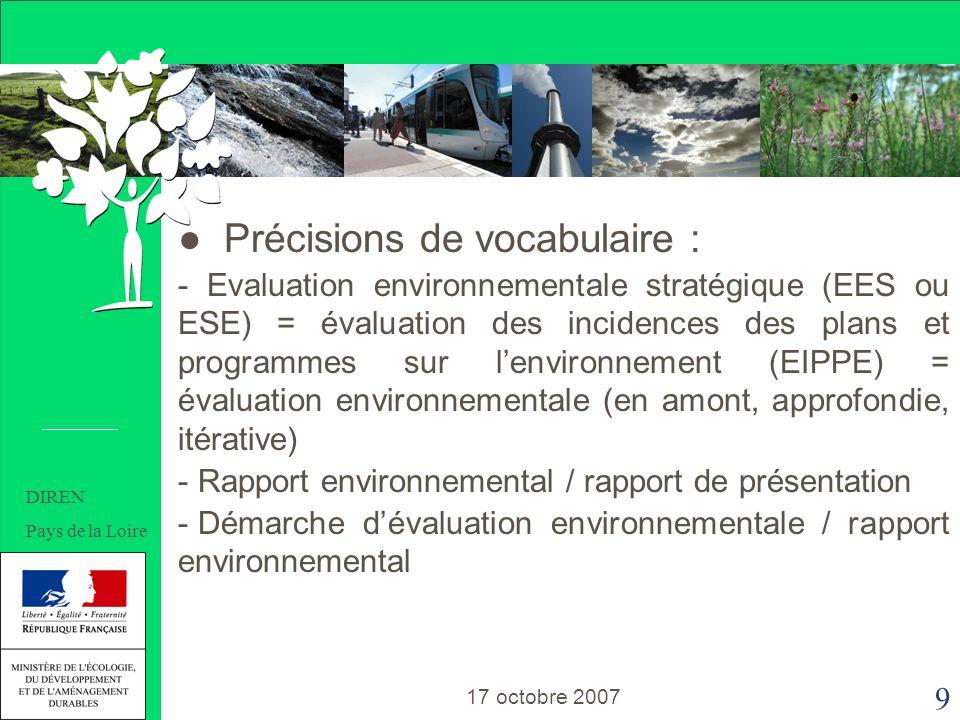 9 Précisions de vocabulaire : - Evaluation environnementale stratégique (EES ou ESE) = évaluation des incidences des plans et programmes sur lenvironnement (EIPPE) = évaluation environnementale (en amont, approfondie, itérative) - Rapport environnemental / rapport de présentation - Démarche dévaluation environnementale / rapport environnemental 17 octobre 2007 DIREN Pays de la Loire