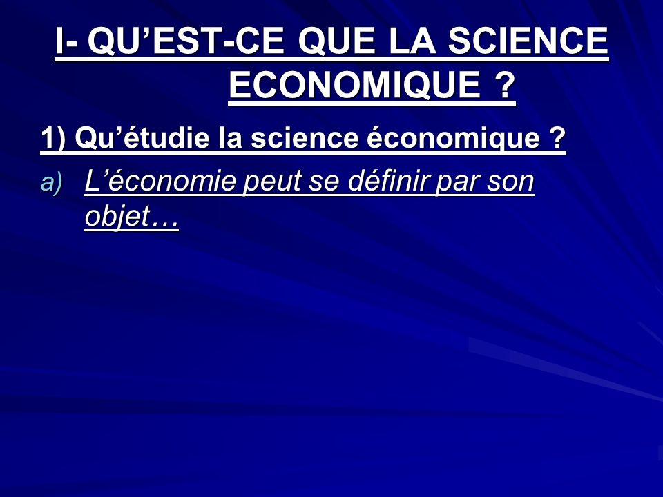 I- QUEST-CE QUE LA SCIENCE ECONOMIQUE ? 1) Quétudie la science économique ? a) Léconomie peut se définir par son objet…