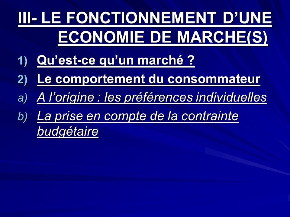 III- LE FONCTIONNEMENT DUNE ECONOMIE DE MARCHE(S) 1) Quest-ce quun marché ? 2) Le comportement du consommateur a) A lorigine : les préférences individ