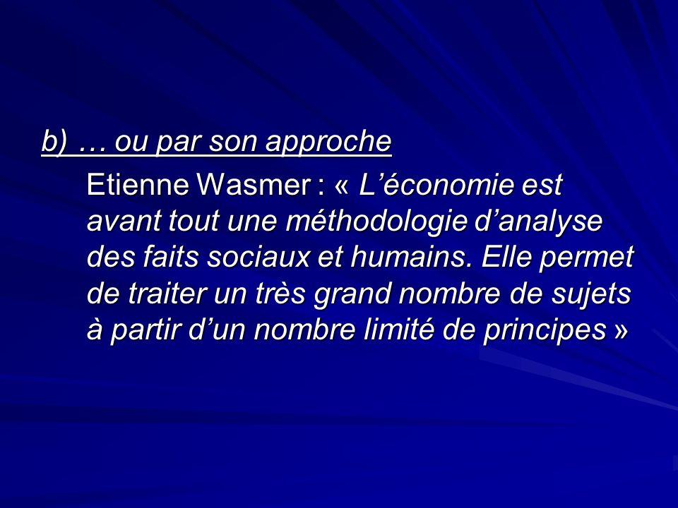 b) … ou par son approche Etienne Wasmer : « Léconomie est avant tout une méthodologie danalyse des faits sociaux et humains. Elle permet de traiter un