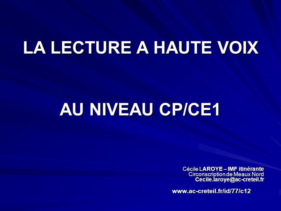 LA LECTURE A HAUTE VOIX AU NIVEAU CP/CE1 Cécile LAROYE – IMF itinérante Circonscription de Meaux Nord Cecile.laroye@ac-creteil.fr www.ac-creteil.fr/id