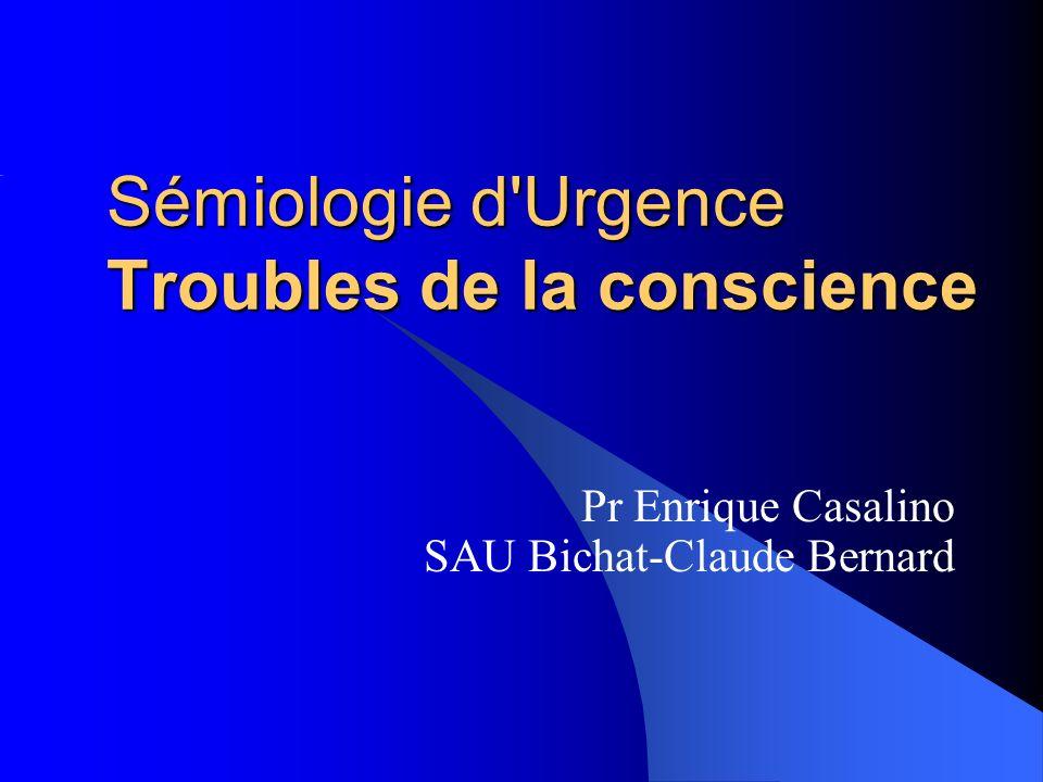 Sémiologie d'Urgence Troubles de la conscience Pr Enrique Casalino SAU Bichat-Claude Bernard